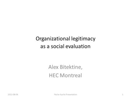Organizational legitimacy as a social evaluation Alex Bitektine, HEC Montreal 2012-08-041Pecha Kucha Presentation.