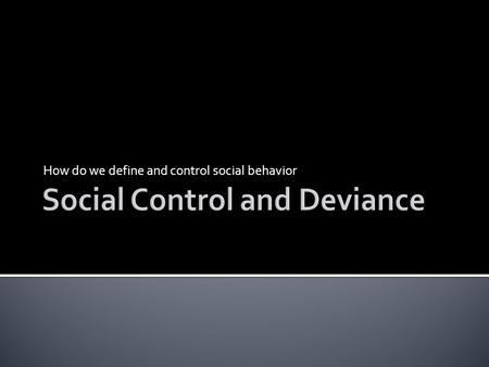 How do we define and control social behavior. SOCIAL CONTROL  Mechanisms that attempt to deter deviant behavior  Means to promote stability within society.