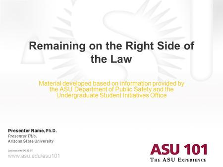 © 2007 Arizona State University Remaining on the Right Side of the Law www.asu.edu/asu101 Presenter Name, Ph.D. Presenter Title, Arizona State University.