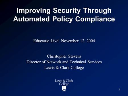 1 Improving Security Through Automated Policy Compliance Christopher Stevens Director of Network and Technical Services Lewis & Clark College Educause.