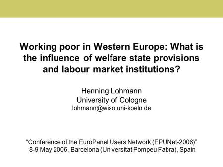 Working poor in Western Europe: What is the influence of welfare state provisions and labour market institutions? Henning Lohmann University of Cologne.
