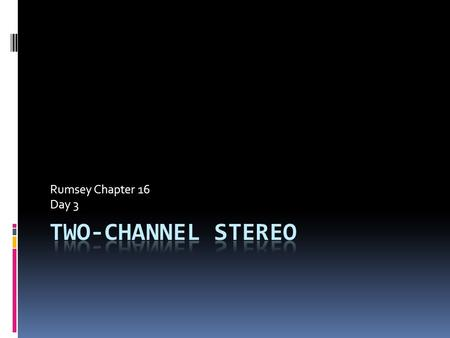 Rumsey Chapter 16 Day 3. Overview  Stereo = 2.0 (two discreet channels)  THREE-DIMENSIONAL, even though only two channels  Stereo listening is affected.