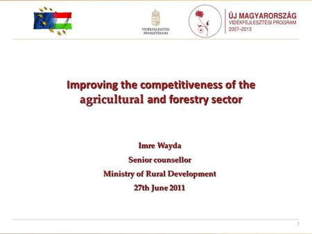 1 Improving the competitiveness of the agricultural and forestry sector Imre Wayda Senior counsellor Ministry of Rural Development 27th June 2011.