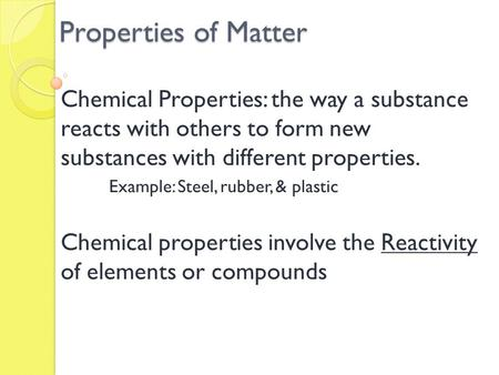 Properties of Matter Chemical Properties: the way a substance reacts with others to form new substances with different properties. Example: Steel, rubber,