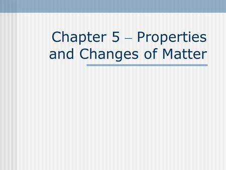 Chapter 5 – Properties and Changes of Matter