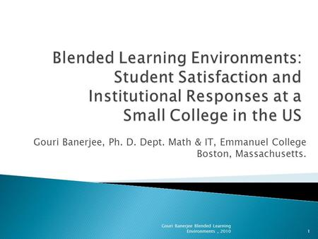 Gouri Banerjee, Ph. D. Dept. Math & IT, Emmanuel College Boston, Massachusetts. 1 Gouri Banerjee Blended Learning Environments, 2010.