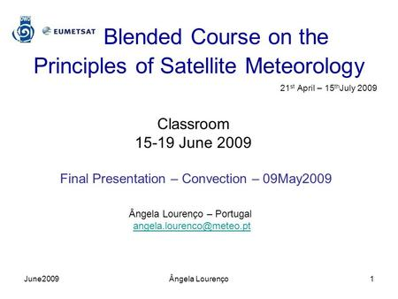 Blended Course on the Principles of Satellite Meteorology 21 st April – 15 th July 2009 Classroom 15-19 June 2009 Final Presentation – Convection – 09May2009.