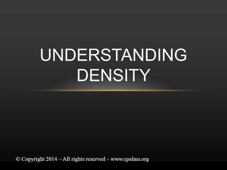 UNDERSTANDING DENSITY © Copyright 2014 – All rights reserved – www.cpalms.org.