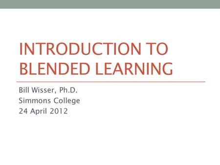 INTRODUCTION TO BLENDED LEARNING Bill Wisser, Ph.D. Simmons College 24 April 2012.