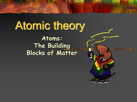 Atomic theory Atoms: The Building Blocks of Matter.