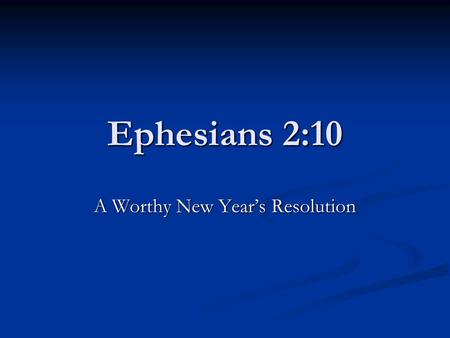 Ephesians 2:10 A Worthy New Year's Resolution. Ephesians 2:1-10 Our Awful Past, 2: 1 -3 Verse 1 – Dead in Sin Verse 2 – Living in sin, controlled by Satan.