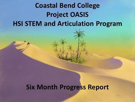 Coastal Bend College Project OASIS HSI STEM and Articulation Program Six Month Progress Report.