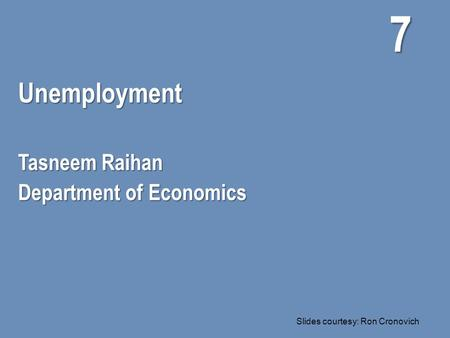 Unemployment Tasneem Raihan Department of Economics 7 Slides courtesy: Ron Cronovich.