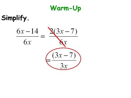 Warm-Up Simplify.. CA STANDARDS 12.0: Students simplify fractions with polynomials in the numerator and denominator by factoring both and reducing to.