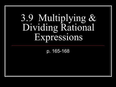 3.9 Multiplying & Dividing Rational Expressions p. 165-168.
