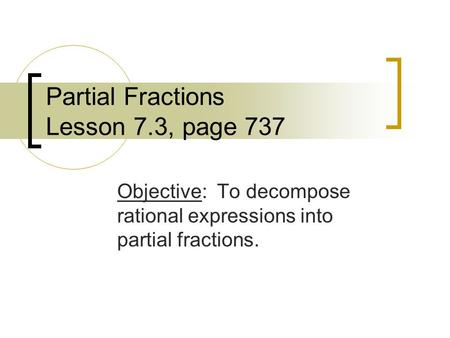 Partial Fractions Lesson 7.3, page 737 Objective: To decompose rational expressions into partial fractions.