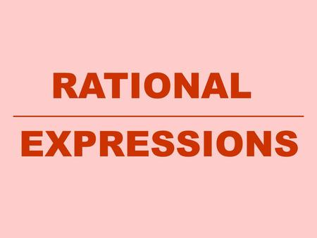 RATIONAL EXPRESSIONS. Definition of a Rational Expression A rational number is defined as the ratio of two integers, where q ≠ 0 Examples of rational.