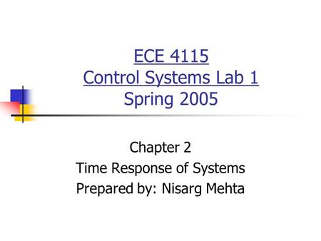 ECE 4115 Control Systems Lab 1 Spring 2005 Chapter 2 Time Response of Systems Prepared by: Nisarg Mehta.