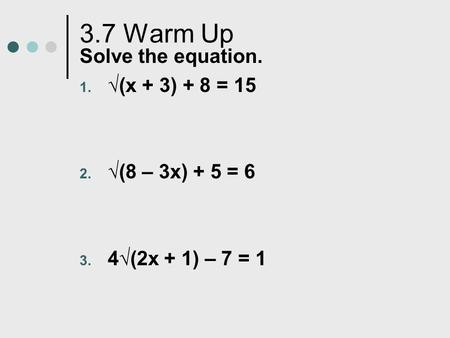 3.7 Warm Up Solve the equation. 1. √(x + 3) + 8 = 15 2. √(8 – 3x) + 5 = 6 3. 4√(2x + 1) – 7 = 1.