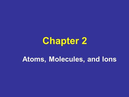 Chapter 2 Atoms, Molecules, and Ions. Chapter 2: Topics Early history of chemistry Fundamental chemical laws Dalton's atomic theory Early experiments.