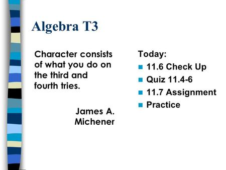 Algebra T3 Today: 11.6 Check Up Quiz 11.4-6 11.7 Assignment Practice Character consists of what you do on the third and fourth tries. James A. Michener.