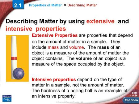 End Show © Copyright Pearson Prentice Hall Properties of Matter > Slide 1 of 26 Describing Matter Describing Matter by using extensive and intensive properties.