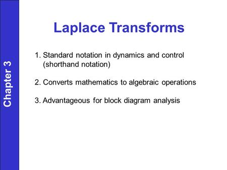 Laplace Transforms 1. Standard notation in dynamics and control (shorthand notation) 2. Converts mathematics to algebraic operations 3. Advantageous for.