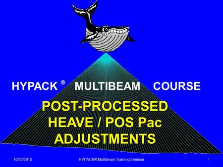 10/22/2015HYPACK® Multibeam Training Seminar1 POST-PROCESSED HEAVE / POS Pac ADJUSTMENTS HYPACK ® MULTIBEAM COURSE.