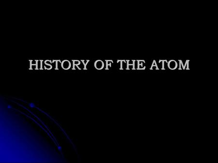 HISTORY OF THE ATOM. Aristotle 400 BC 400 BC - Claimed that there was no smallest part of matter - Claimed that there was no smallest part of matter -