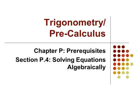 Trigonometry/ Pre-Calculus Chapter P: Prerequisites Section P.4: Solving Equations Algebraically.