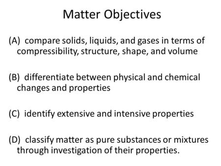 Matter Objectives (A) compare solids, liquids, and gases in terms of compressibility, structure, shape, and volume (B) differentiate between physical and.