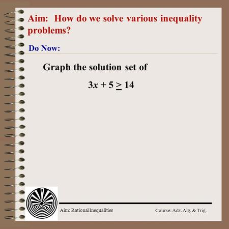 Aim: Rational Inequalities Course: Adv. Alg. & Trig. Aim: How do we solve various inequality problems? Do Now: Graph the solution set of 3x + 5 > 14.