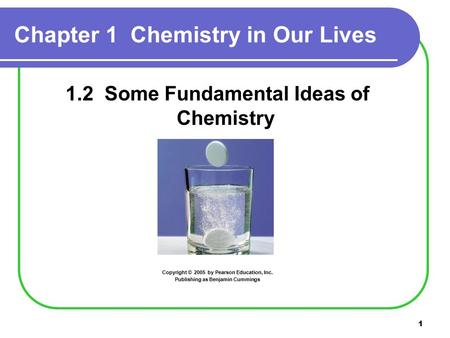 1 Chapter 1 Chemistry in Our Lives 1.2 Some Fundamental Ideas of Chemistry Copyright © 2005 by Pearson Education, Inc. Publishing as Benjamin Cummings.