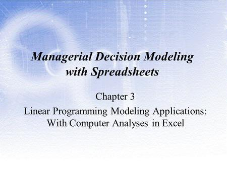 Managerial Decision Modeling with Spreadsheets Chapter 3 Linear Programming Modeling Applications: With Computer Analyses in Excel.