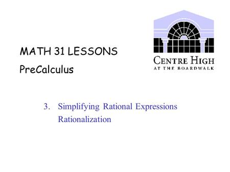 MATH 31 LESSONS PreCalculus 3. Simplifying Rational Expressions Rationalization.