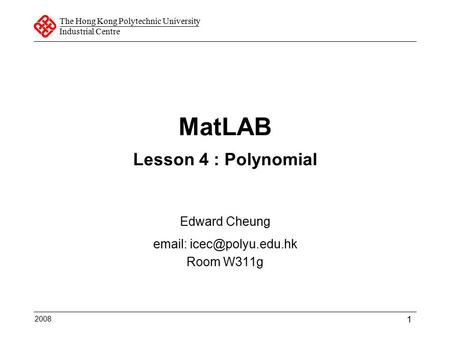 The Hong Kong Polytechnic University Industrial Centre 1 MatLAB Lesson 4 : Polynomial Edward Cheung   Room W311g 2008.