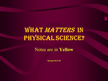 What MATTERS in Physical Science? Notes are in Yellow Revised 10-21-10.
