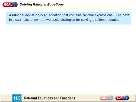Solving Rational Equations A rational equation is an equation that contains rational expressions. The next two examples show the two basic strategies for.