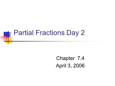 Partial Fractions Day 2 Chapter 7.4 April 3, 2006.