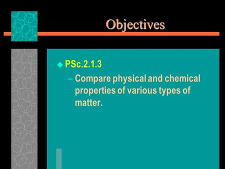 Objectives PSc.2.1.3 Compare physical and chemical properties of various types of matter.