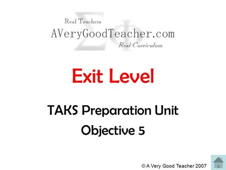 © A Very Good Teacher 2007 Exit Level TAKS Preparation Unit Objective 5.