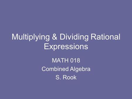 Multiplying & Dividing Rational Expressions MATH 018 Combined Algebra S. Rook.