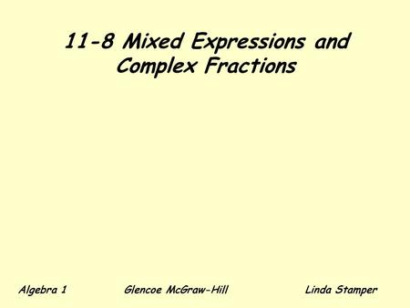 11-8 Mixed Expressions and Complex Fractions Algebra 1 Glencoe McGraw-HillLinda Stamper.