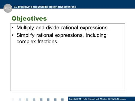 Copyright © by Holt, Rinehart and Winston. All Rights Reserved. Objectives Multiply and divide rational expressions. Simplify rational expressions, including.