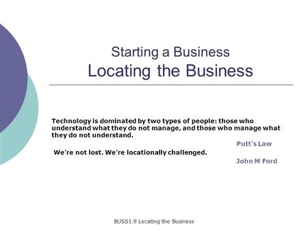BUSS1.9 Locating the Business Starting a Business Locating the Business Technology is dominated by two types of people: those who understand what they.
