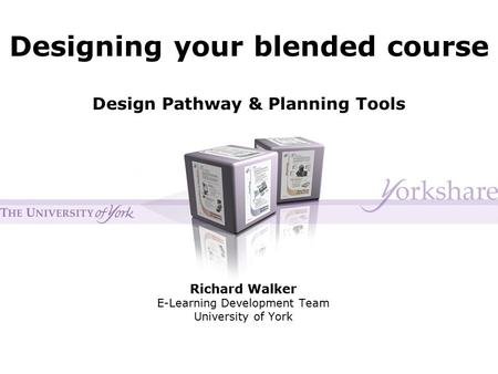 Designing your blended course Richard Walker E-Learning Development Team University of York Design Pathway & Planning Tools.