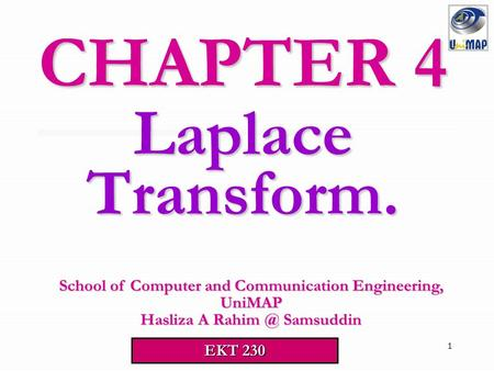 1 Laplace Transform. CHAPTER 4 School of Computer and Communication Engineering, UniMAP Hasliza A Samsuddin EKT 230.