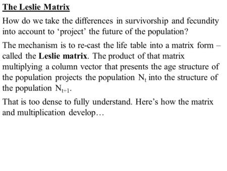 The Leslie Matrix How do we take the differences in survivorship and fecundity into account to 'project' the future of the population? The mechanism is.