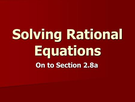 Solving Rational Equations On to Section 2.8a. Solving Rational Equations Rational Equation – an equation involving rational expressions or fractions…can.