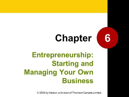 Entrepreneurship: Starting and Managing Your Own Business 6 Chapter © 2004 by Nelson, a division of Thomson Canada Limited.